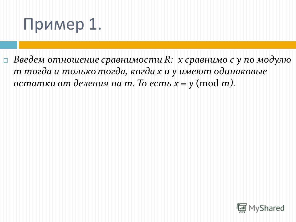 Пример 1. Введем отношение сравнимости R: х сравнимо с у по модулю т тогда и только тогда, когда х и у имеют одинаковые остатки от деления на т. То есть х = у (mod m).