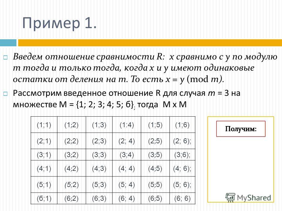 Пример 1. Введем отношение сравнимости R: х сравнимо с у по модулю т тогда и только тогда, когда х и у имеют одинаковые остатки от деления на т. То есть х = у (mod m). Рассмотрим введенное отношение R для случая т = 3 на множестве М = {1; 2; 3; 4; 5;