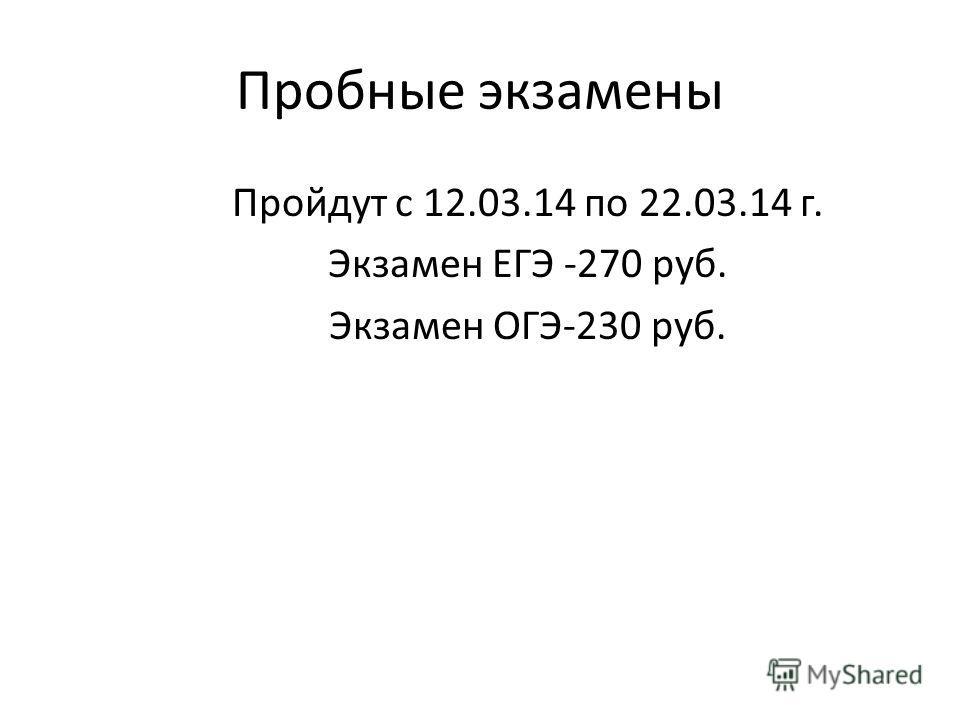 Пробные экзамены Пройдут с 12.03.14 по 22.03.14 г. Экзамен ЕГЭ -270 руб. Экзамен ОГЭ-230 руб.