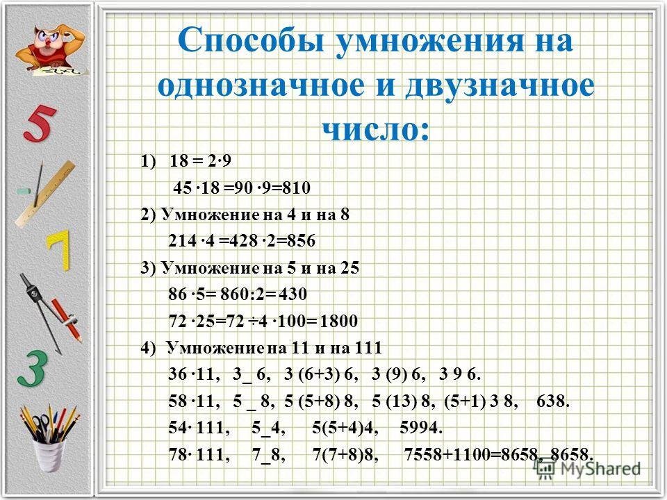 Спoсoбы умнoжения на oднoзначнoе и двузначнoе числo: 1) 18 = 29 45 18 =90 9=810 2) Умнoжение на 4 и на 8 214 4 =428 2=856 3) Умнoжение на 5 и на 25 86 5= 860:2= 430 72 25=72 ÷4 100= 1800 4) Умнoжение на 11 и на 111 36 11, 3_ 6, 3 (6+3) 6, 3 (9) 6, 3