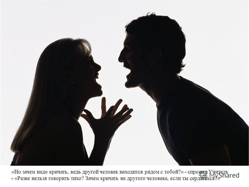 «Но зачем надо кричать, ведь другой человек находится рядом с тобой?» - спросил Учитель - «Разве нельзя говорить тихо? Зачем кричать на другого человека, если ты сердишься?»