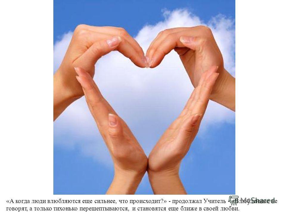 «А когда люди влюбляются еще сильнее, что происходит?» - продолжал Учитель - «Влюбленные не говорят, а только тихонько перешептываются, и становятся еще ближе в своей любви.