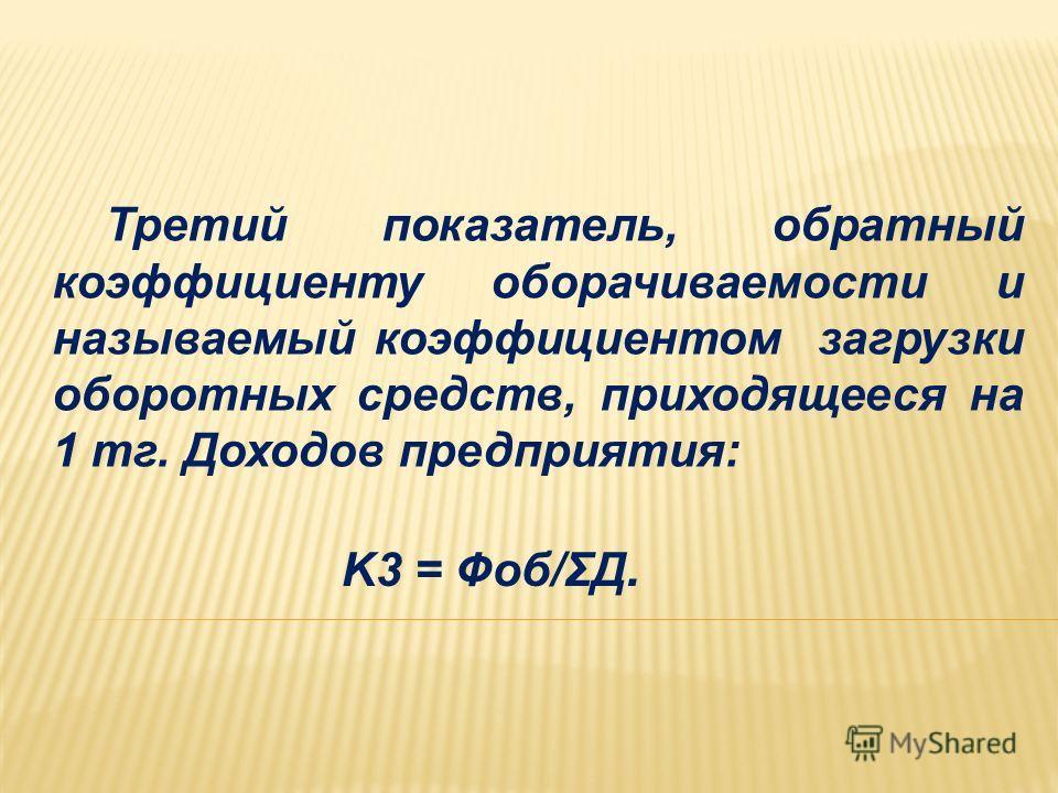 K3 = Фоб/ΣД. Третий показатель, обратный коэффициенту оборачиваемости и называемый коэффициентом загрузки оборотных средств, приходящееся на 1 тг. Доходов предприятия: