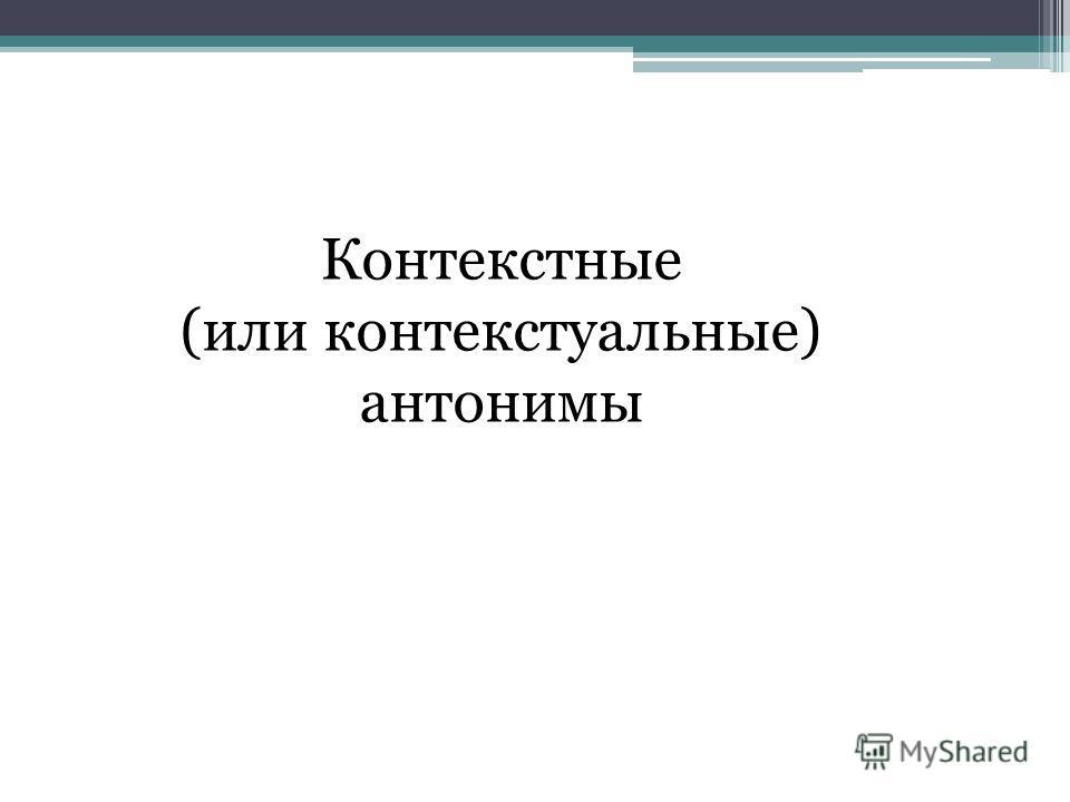 Контекстные (или контекстуальные) антонимы