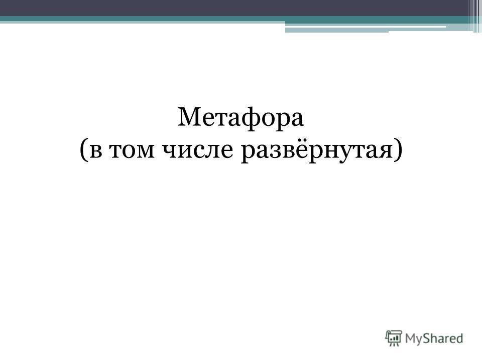 Метафора (в том числе развёрнутая)