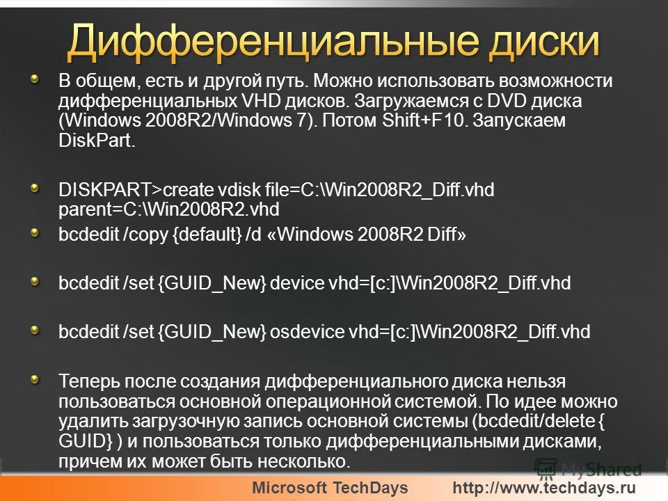 Microsoft TechDayshttp://www.techdays.ru В общем, есть и другой путь. Можно использовать возможности дифференциальных VHD дисков. Загружаемся с DVD диска (Windows 2008R2/Windows 7). Потом Shift+F10. Запускаем DiskPart. DISKPART>create vdisk file=C:\W