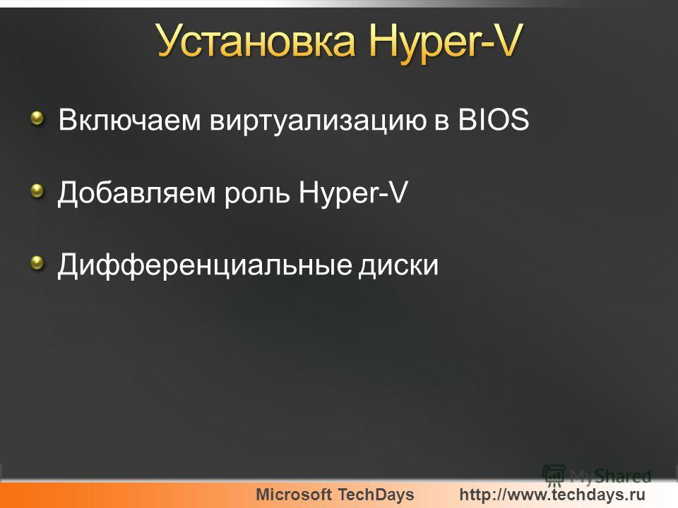 Microsoft TechDayshttp://www.techdays.ru Включаем виртуализацию в BIOS Добавляем роль Hyper-V Дифференциальные диски