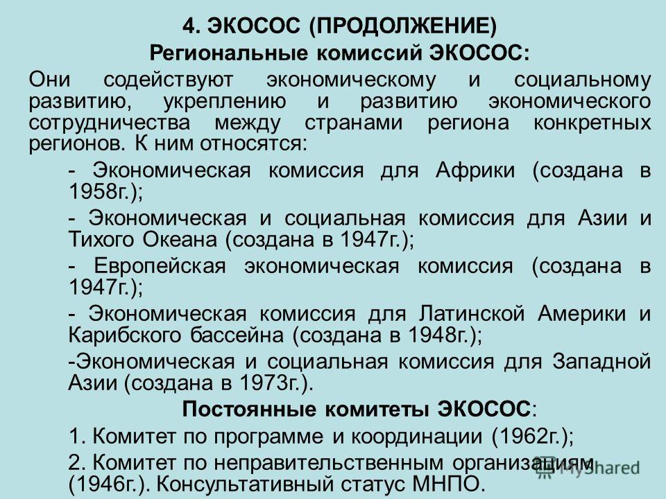 4. ЭКОСОС (ПРОДОЛЖЕНИЕ) Региональные комиссий ЭКОСОС: Они содействуют экономическому и социальному развитию, укреплению и развитию экономического сотрудничества между странами региона конкретных регионов. К ним относятся: - Экономическая комиссия для