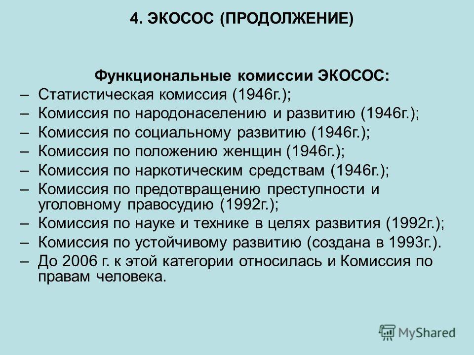 4. ЭКОСОС (ПРОДОЛЖЕНИЕ) Функциональные комиссии ЭКОСОС: –Статистическая комиссия (1946г.); –Комиссия по народонаселению и развитию (1946г.); –Комиссия по социальному развитию (1946г.); –Комиссия по положению женщин (1946г.); –Комиссия по наркотически