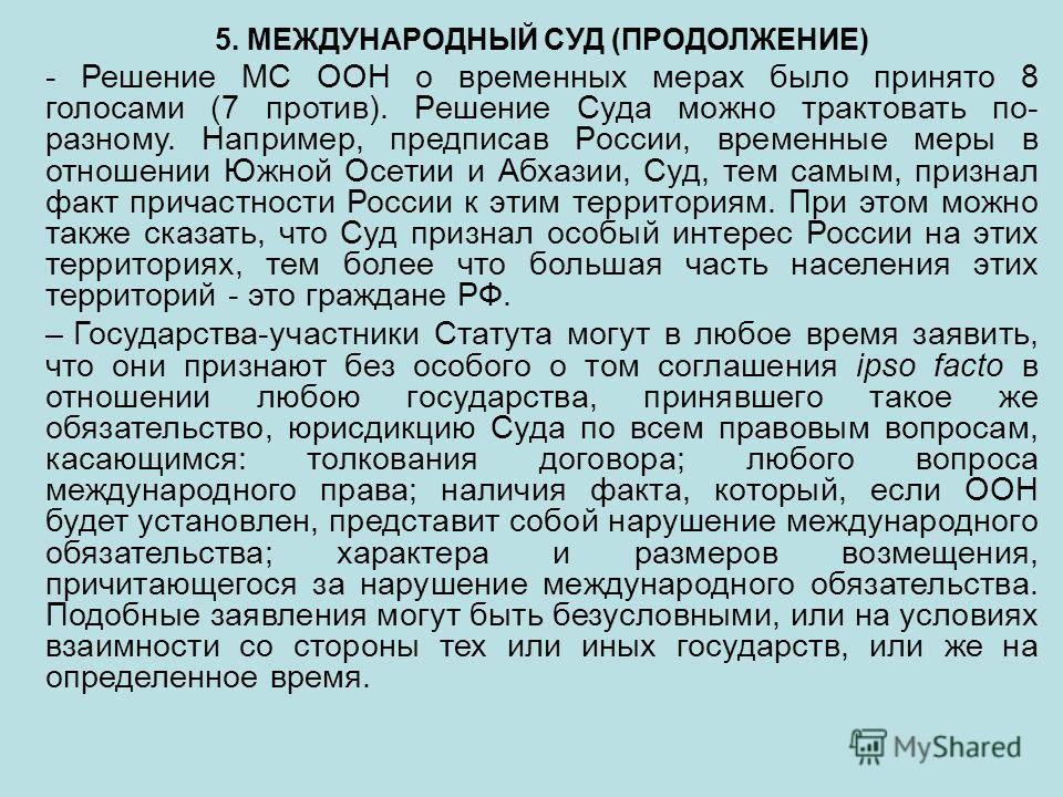 5. МЕЖДУНАРОДНЫЙ СУД (ПРОДОЛЖЕНИЕ) - Решение МС ООН о временных мерах было принято 8 голосами (7 против). Решение Суда можно трактовать по- разному. Например, предписав России, временные меры в отношении Южной Осетии и Абхазии, Суд, тем самым, призна