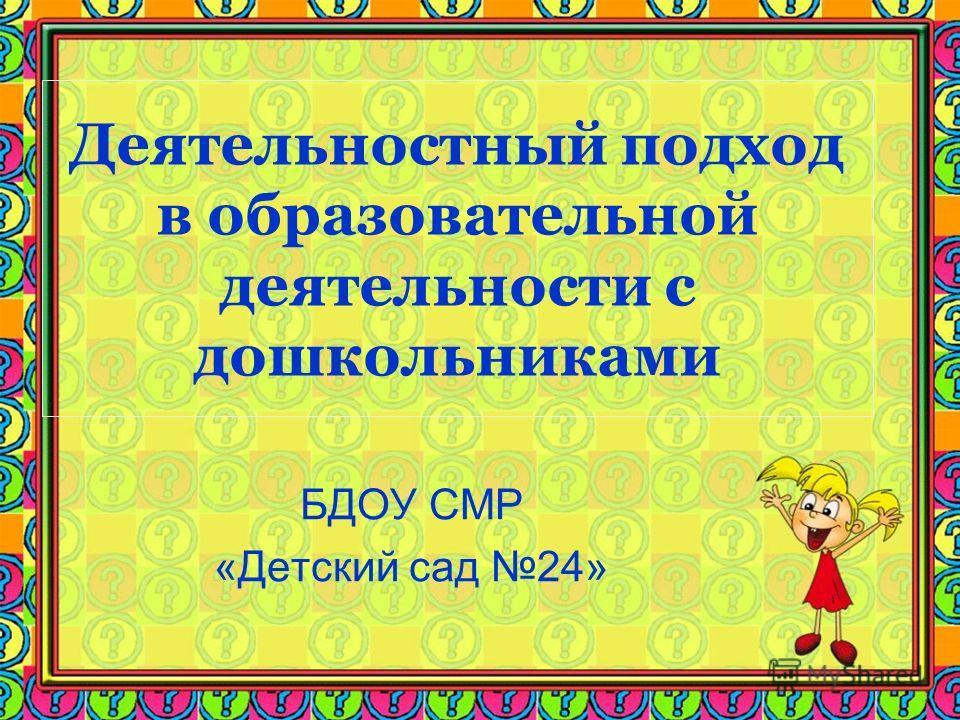 Деятельностный подход в образовательной деятельности с дошкольниками БДОУ СМР «Детский сад 24»