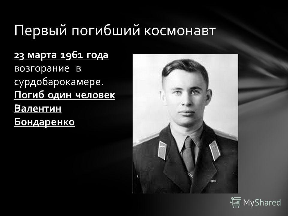 23 марта 1961 года возгорание в сурдобарокамере. Погиб один человек Валентин Бондаренко Первый погибший космонавт