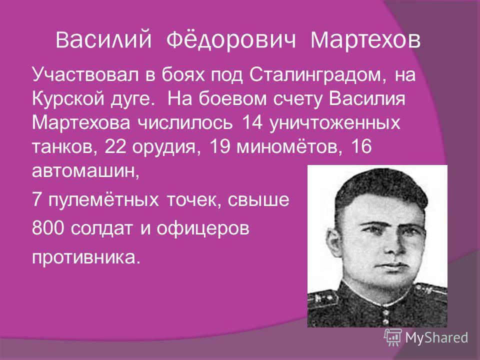 В асилий Ф ёдорович М артехов Участвовал в боях под Сталинградом, на Курской дуге. На боевом счету Василия Мартехова числилось 14 уничтоженных танков, 22 орудия, 19 миномётов, 16 автомашин, 7 пулемётных точек, свыше 800 солдат и офицеров противника.