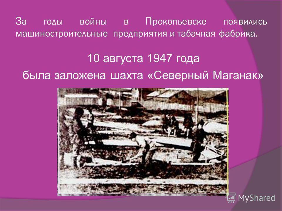 З а годы войны в П рокопьевске появились машиностроительные предприятия и табачная фабрика. 10 августа 1947 года была заложена шахта «Северный Маганак»