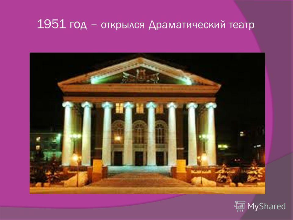 1951 год – открылся Драматический театр