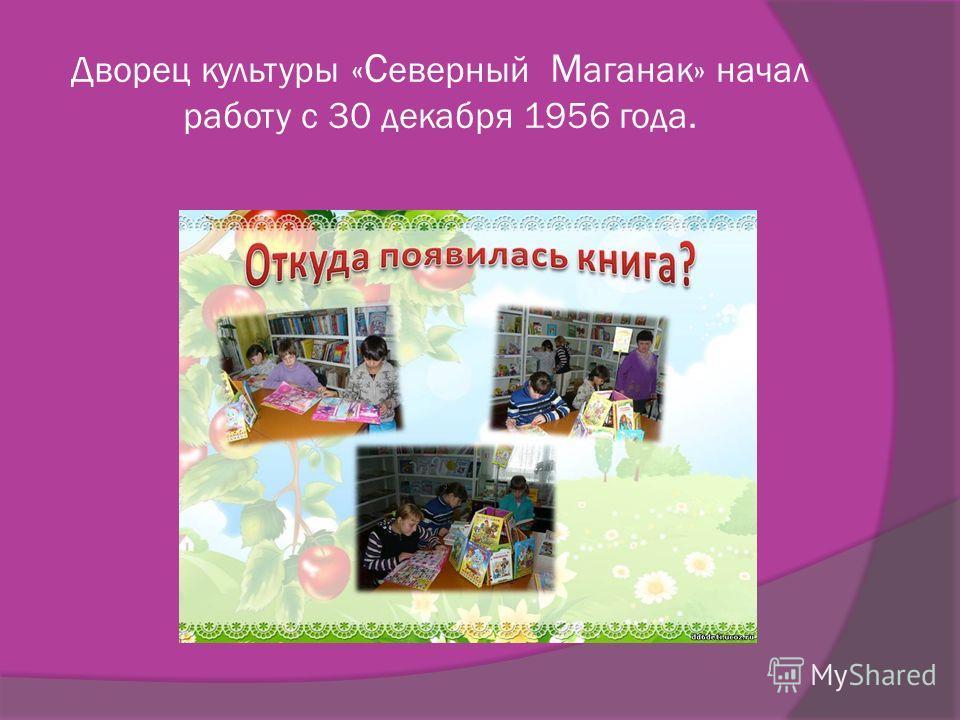 Дворец культуры « С еверный М аганак» начал работу с 30 декабря 1956 года.