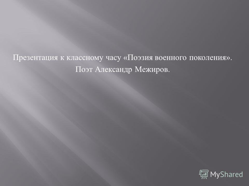 Презентация к классному часу « Поэзия военного поколения ». Поэт Александр Межиров.