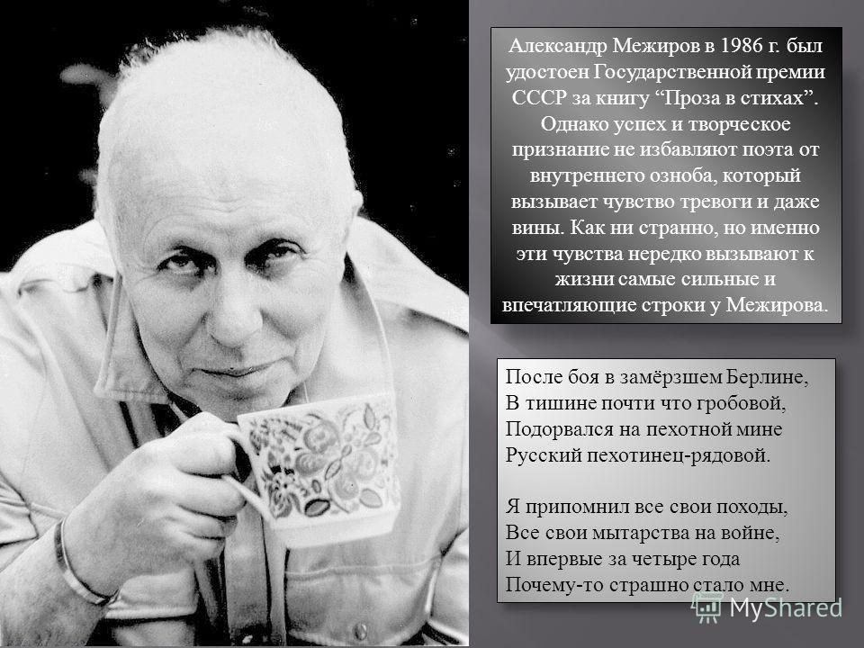 Александр Межиров в 1986 г. был удостоен Государственной премии СССР за книгу Проза в стихах. Однако успех и творческое признание не избавляют поэта от внутреннего озноба, который вызывает чувство тревоги и даже вины. Как ни странно, но именно эти чу