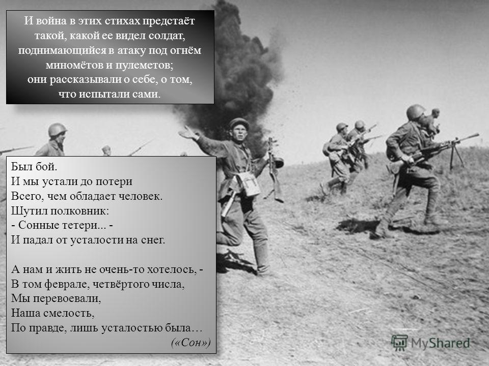 И война в этих стихах предстаёт такой, какой ее видел солдат, поднимающийся в атаку под огнём миномётов и пулеметов; они рассказывали о себе, о том, что испытали сами. Был бой. И мы устали до потери Всего, чем обладает человек. Шутил полковник: - Сон