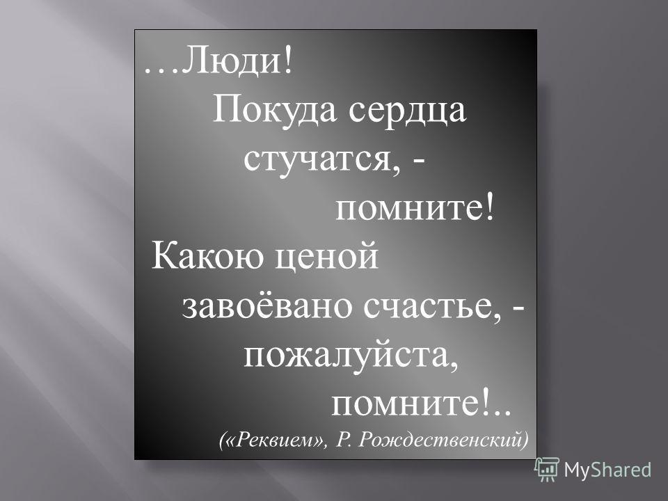 …Люди! Покуда сердца стучатся, - помните! Какою ценой завоёвано счастье, - пожалуйста, помните!.. («Реквием», Р. Рождественский)