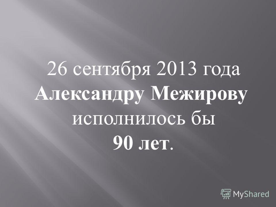 26 сентября 2013 года Александру Межирову исполнилось бы 90 лет.