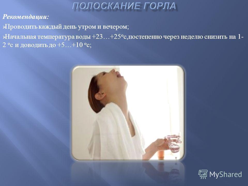 Рекомендации : Проводить каждый день утром и вечером ; Начальная температура воды +23…+25 о с, постепенно через неделю снизить на 1- 2 о с и доводить до +5…+10 о с ;