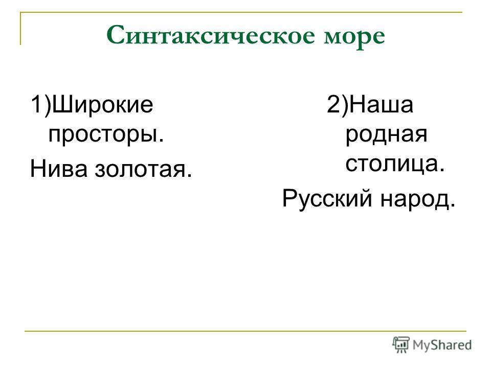 Синтаксическое море 1)Широкие просторы. Нива золотая. 2)Наша родная столица. Русский народ.