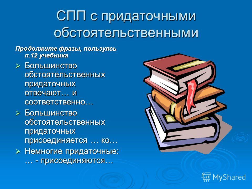 СПП с придаточными обстоятельственными Продолжите фразы, пользуясь п.12 учебника Большинство обстоятельственных придаточных отвечают… и соответственно… Большинство обстоятельственных придаточных отвечают… и соответственно… Большинство обстоятельствен