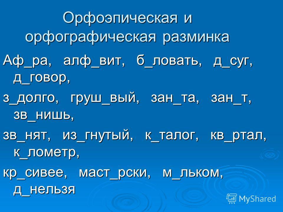 Орфоэпическая и орфографическая разминка Аф_ра, алф_вит, б_ловать, д_суг, д_говор, з_долго, груш_вый, зан_та, зан_т, зв_нишь, зв_нят, из_гнутый, к_талог, кв_ртал, к_лометр, кр_сивее, маст_рски, м_льком, д_нельзя
