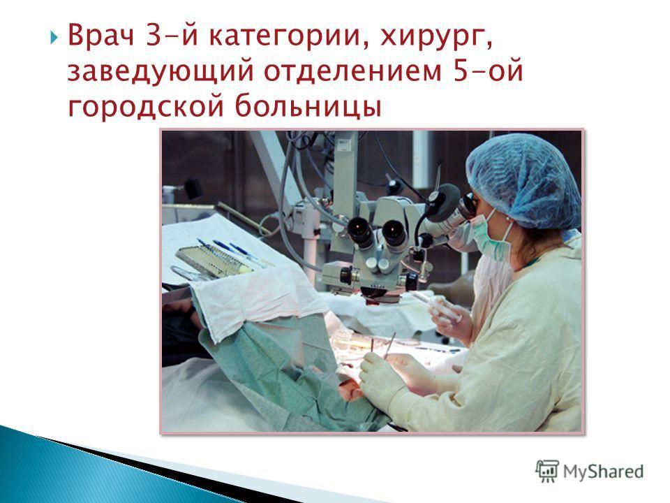 Врач 3-й категории, хирург, заведующий отделением 5-ой городской больницы
