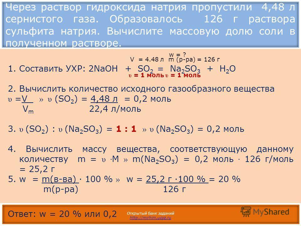 Через раствор гидроксида натрия пропустили 4,48 л сернистого газа. Образовалось 126 г раствора сульфита натрия. Вычислите массовую долю соли в полученном растворе. Открытый банк заданий http://mirhim.ucoz.ru 1.Составить УХР: 2NaOH + SO 2 = Na 2 SO 3