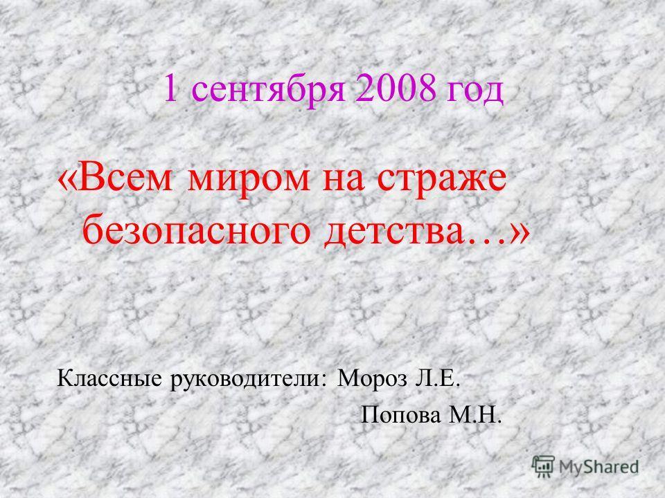 1 сентября 2008 год «Всем миром на страже безопасного детства…» Классные руководители: Мороз Л.Е. Попова М.Н.