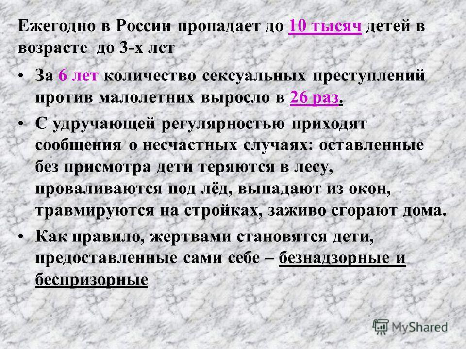 Ежегодно в России пропадает до 10 тысяч детей в возрасте до 3-х лет За 6 лет количество сексуальных преступлений против малолетних выросло в 26 раз. С удручающей регулярностью приходят сообщения о несчастных случаях: оставленные без присмотра дети те