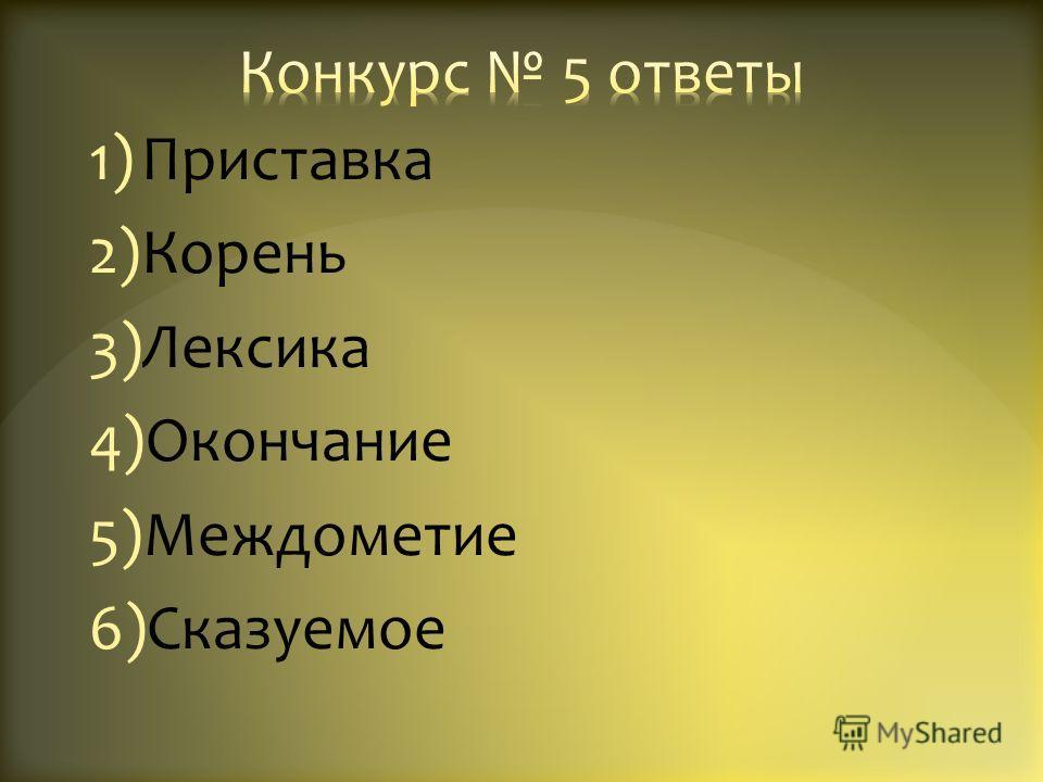 1)Приставка 2)Корень 3)Лексика 4)Окончание 5)Междометие 6)Сказуемое