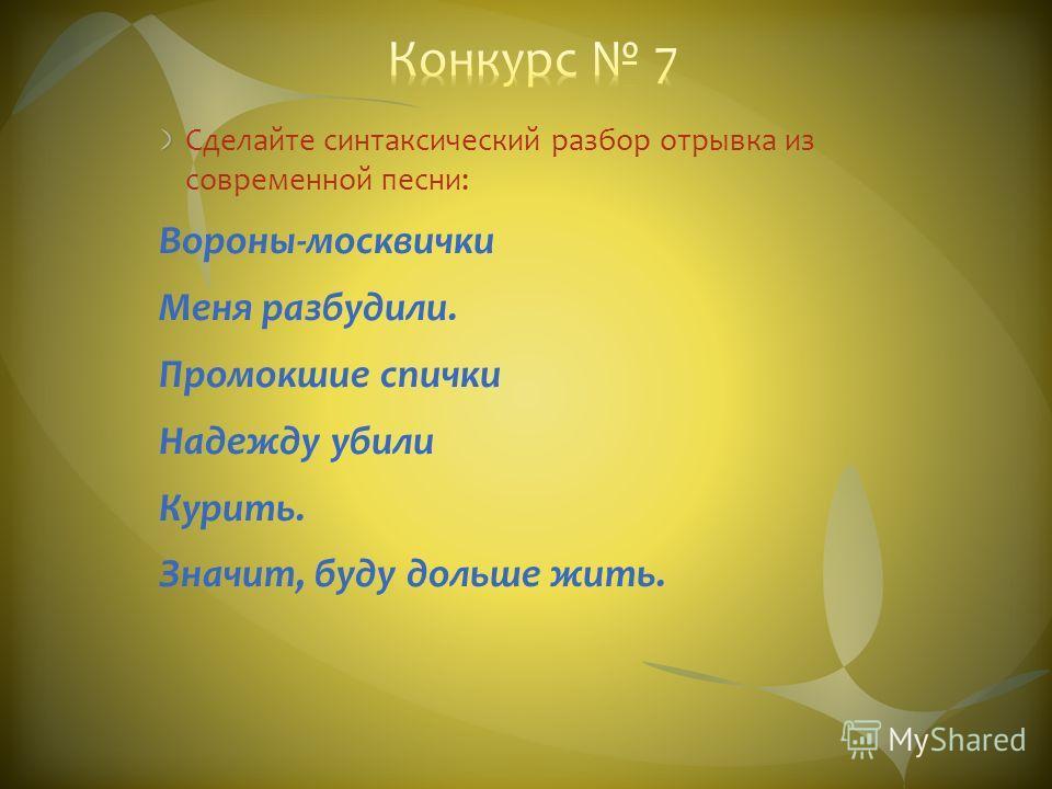 Сделайте синтаксический разбор отрывка из современной песни: Вороны-москвички Меня разбудили. Промокшие спички Надежду убили Курить. Значит, буду дольше жить.