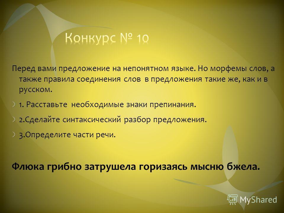 Перед вами предложение на непонятном языке. Но морфемы слов, а также правила соединения слов в предложения такие же, как и в русском. 1. Расставьте необходимые знаки препинания. 2.Сделайте синтаксический разбор предложения. 3.Определите части речи. Ф