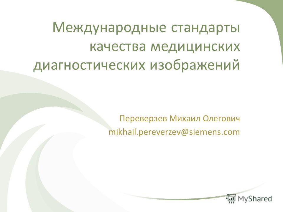 Международные стандарты качества медицинских диагностических изображений Переверзев Михаил Олегович mikhail.pereverzev@siemens.com