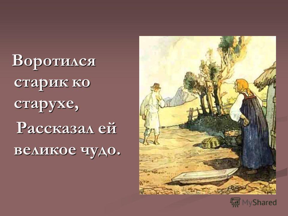 Воротился старик ко старухе, Воротился старик ко старухе, Рассказал ей великое чудо. Рассказал ей великое чудо.