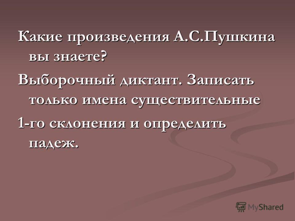 Какие произведения А.С.Пушкина вы знаете? Выборочный диктант. Записать только имена существительные 1-го склонения и определить падеж.