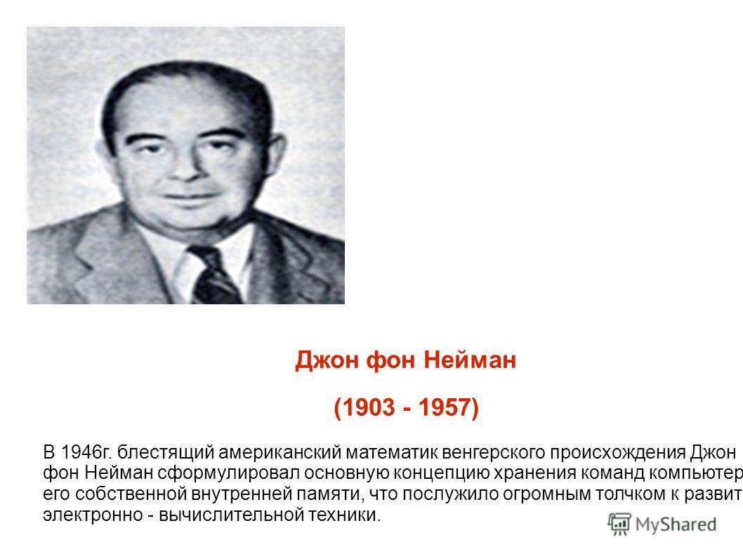 Джон фон Нейман (1903 - 1957) В 1946г. блестящий американский математик венгерского происхождения Джон фон Нейман сформулировал основную концепцию хранения команд компьютера в его собственной внутренней памяти, что послужило огромным толчком к развит