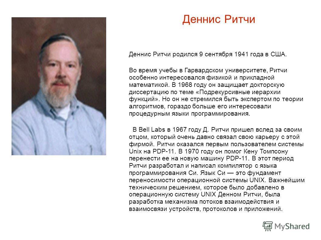 Деннис Ритчи Деннис Ритчи родился 9 сентября 1941 года в США. Во время учебы в Гарвардском университете, Ритчи особенно интересовался физикой и прикладной математикой. В 1968 году он защищает докторскую диссертацию по теме «Подрекурсивные иерархии фу