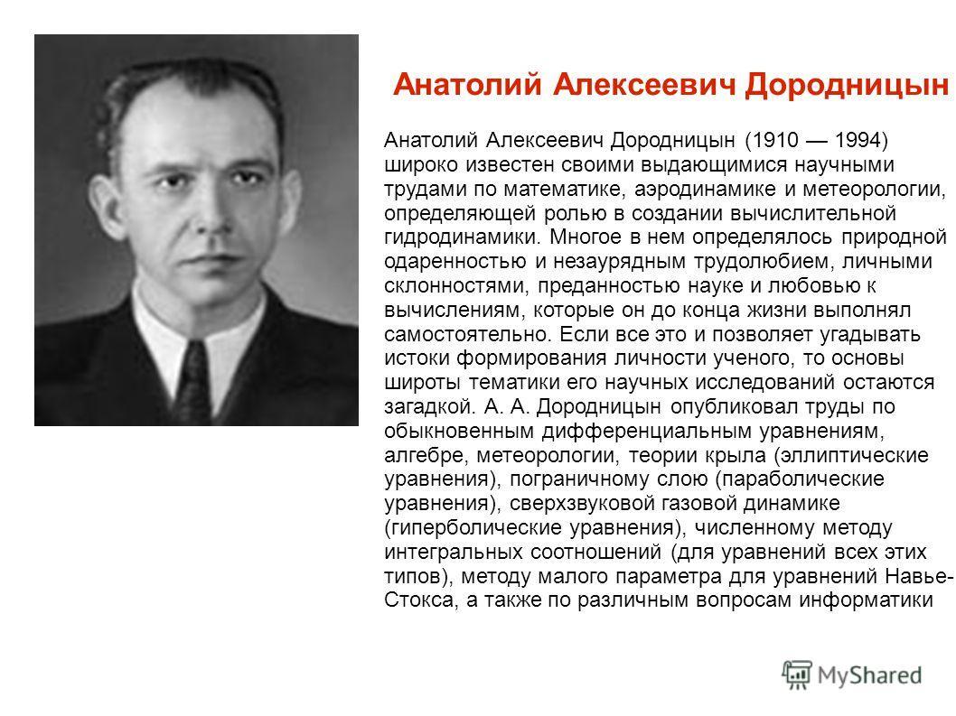 Анатолий Алексеевич Дородницын Анатолий Алексеевич Дородницын (1910 1994) широко известен своими выдающимися научными трудами по математике, аэродинамике и метеорологии, определяющей ролью в создании вычислительной гидродинамики. Многое в нем определ