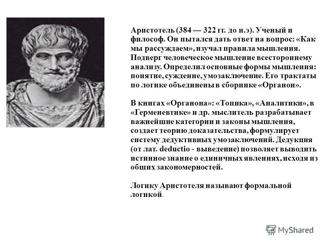 Аристотель (384 322 гг. до н.э). Ученый и философ. Он пытался дать ответ на вопрос: «Как мы рассуждаем», изучал правила мышления. Подверг человеческое мышление всестороннему анализу. Определил основные формы мышления: понятие, суждение, умозаключение