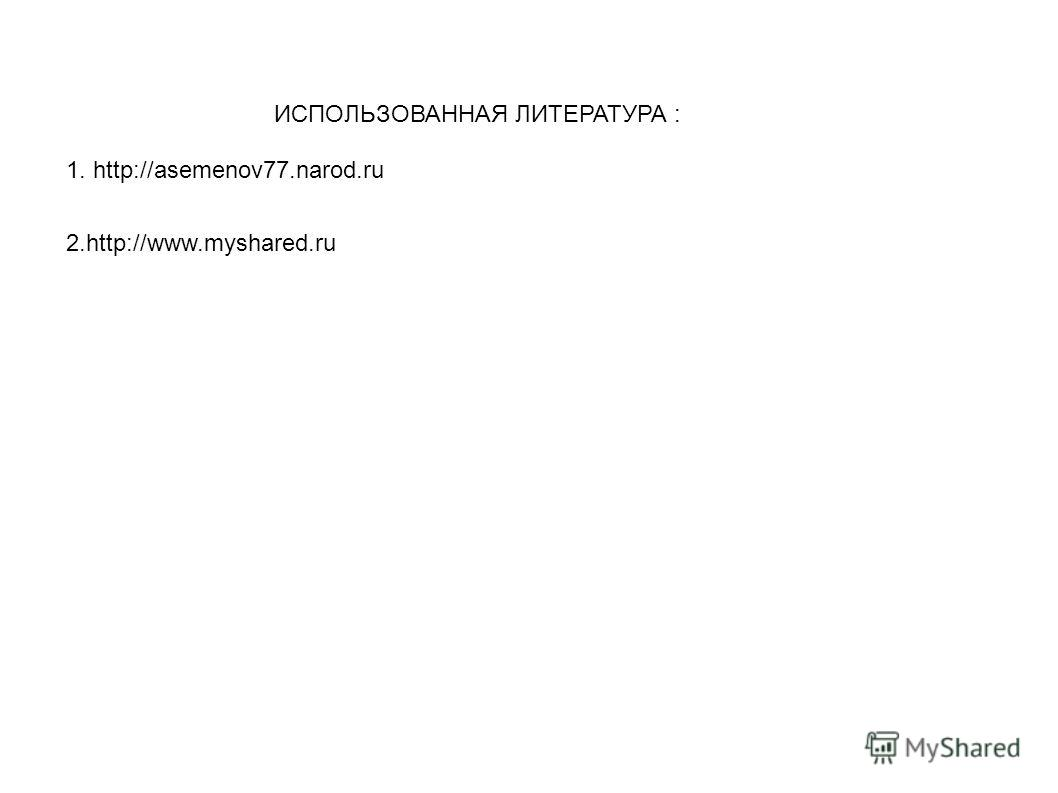 1. http://asemenov77.narod.ru ИСПОЛЬЗОВАННАЯ ЛИТЕРАТУРА : 2.http://www.myshared.ru
