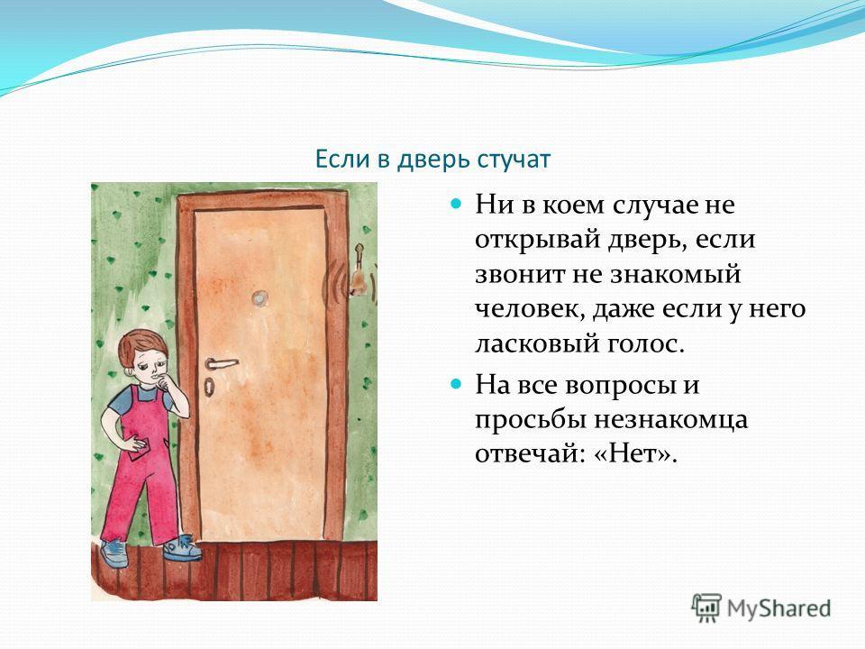 Если в дверь стучат Ни в коем случае не открывай дверь, если звонит не знакомый человек, даже если у него ласковый голос. На все вопросы и просьбы незнакомца отвечай: «Нет».