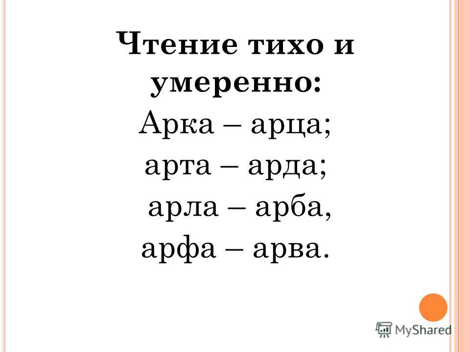 Чтение тихо и умеренно: Арка – арца; арта – арда; арла – арба, арфа – арва.