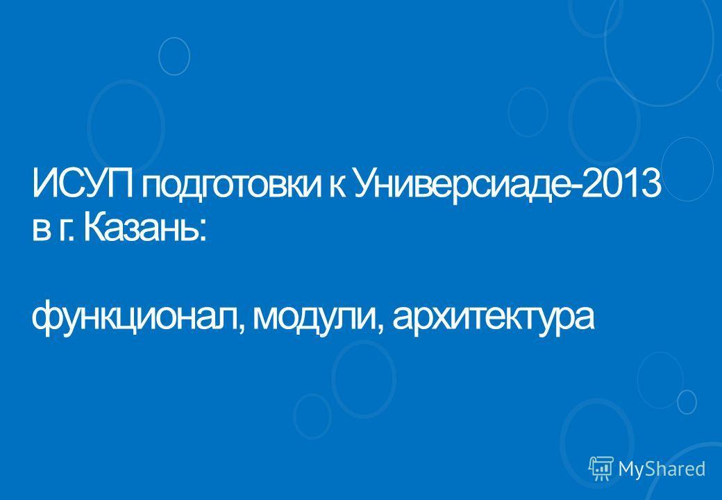 ИСУП подготовки к Универсиаде-2013 в г. Казань: функционал, модули, архитектура