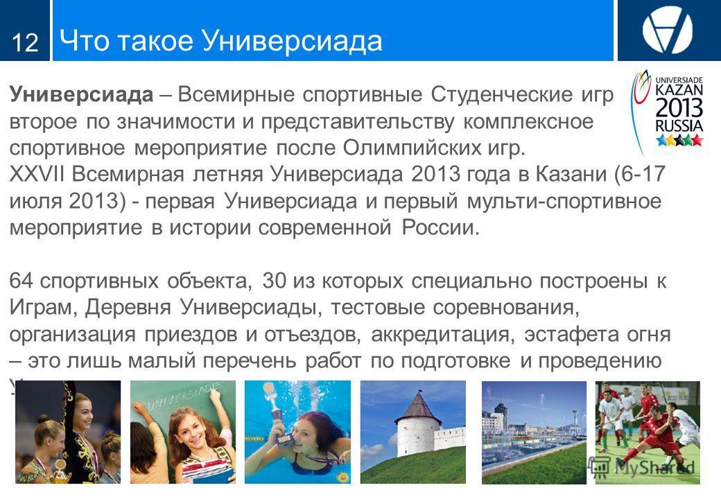 Что такое Универсиада 12 Универсиада – Всемирные спортивные Студенческие игры, второе по значимости и представительству комплексное спортивное мероприятие после Олимпийских игр. XXVII Всемирная летняя Универсиада 2013 года в Казани (6-17 июля 2013) -