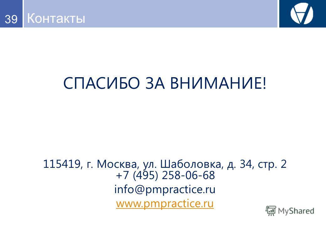 Контакты 39 СПАСИБО ЗА ВНИМАНИЕ! 115419, г. Москва, ул. Шаболовка, д. 34, стр. 2 +7 (495) 258-06-68 info@pmpractice.ru www.pmpractice.ru