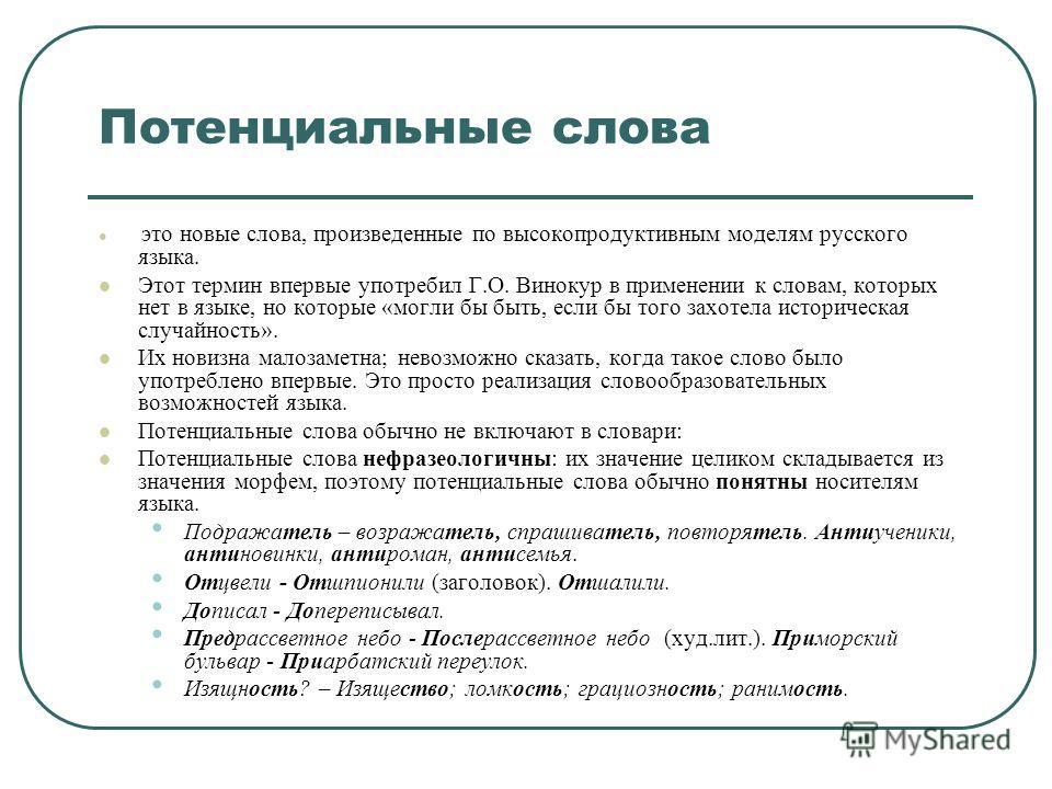 Потенциальные слова это новые слова, произведенные по высокопродуктивным моделям русского языка. Этот термин впервые употребил Г.О. Винокур в применении к словам, которых нет в языке, но которые «могли бы быть, если бы того захотела историческая случ